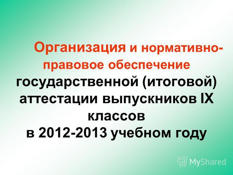 Организация и нормативно- правовое обеспечение государственной (итоговой) аттестации выпускников IX классов в 2012-2013 учебном году