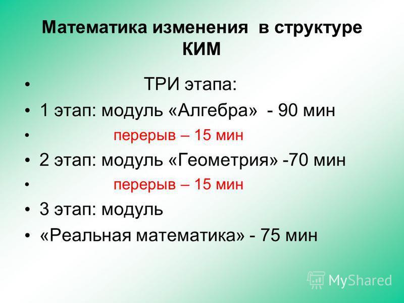 Математика изменения в структуре КИМ ТРИ этапа: 1 этап: модуль «Алгебра» - 90 мин перерыв – 15 мин 2 этап: модуль «Геометрия» -70 мин перерыв – 15 мин 3 этап: модуль «Реальная математика» - 75 мин