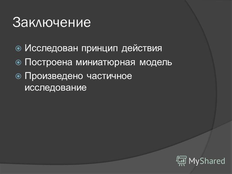 Заключение Исследован принцип действия Построена миниатюрная модель Произведено частичное исследование