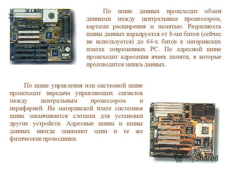 По шине данных происходит обмен данными между центральным процессором, картами расширения и памятью. Разрядность шины данных варьируется от 8-ми битов (сейчас не используется) до 64-х битов в материнских платах современных PC. По адресной шине происх