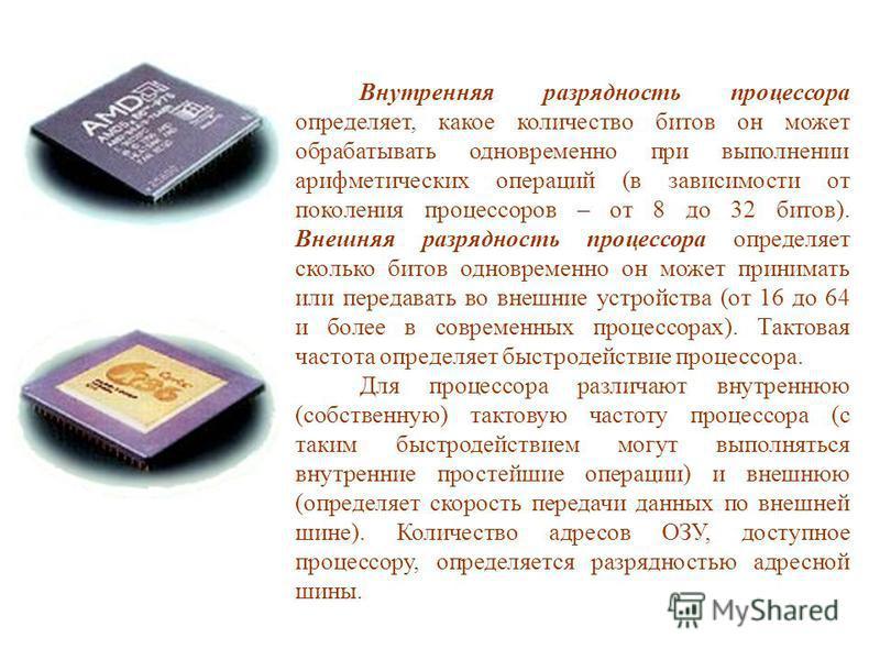 Внутренняя разрядность процессора определяет, какое количество битов он может обрабатывать одновременно при выполнении арифметических операций (в зависимости от поколения процессоров – от 8 до 32 битов). Внешняя разрядность процессора определяет скол
