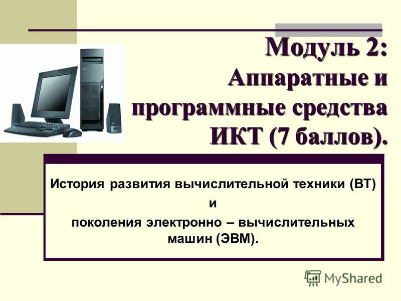 Модуль 2: Аппаратные и программные средства ИКТ (7 баллов). История развития вычислительной техники (ВТ) и поколения электронно – вычислительных машин (ЭВМ).