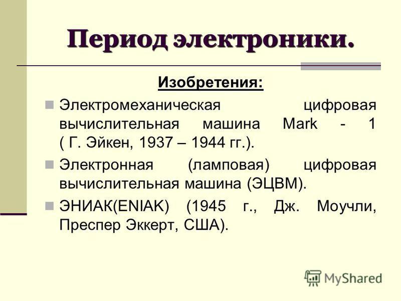 Период электроники. Изобретения: Электромеханическая цифровая вычислительная машина Mark - 1 ( Г. Эйкен, 1937 – 1944 гг.). Электронная (ламповая) цифровая вычислительная машина (ЭЦВМ). ЭНИАК(ENIAK) (1945 г., Дж. Моучли, Преспер Эккерт, США).