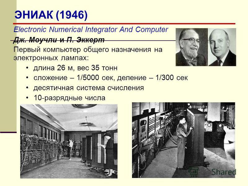 Electronic Numerical Integrator And Computer Дж. Моучли и П. Эккерт Первый компьютер общего назначения на электронных лампах: длина 26 м, вес 35 тонн сложение – 1/5000 сек, деление – 1/300 сек десятичная система счисления 10-разрядные числа ЭНИАК (19