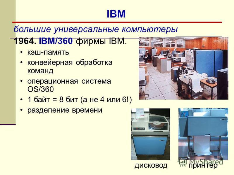 большие универсальные компьютеры 1964. IBM/360 фирмы IBM. кэш-память конвейерная обработка команд операционная система OS/360 1 байт = 8 бит (а не 4 или 6!) разделение времени дисковод принтер IBM