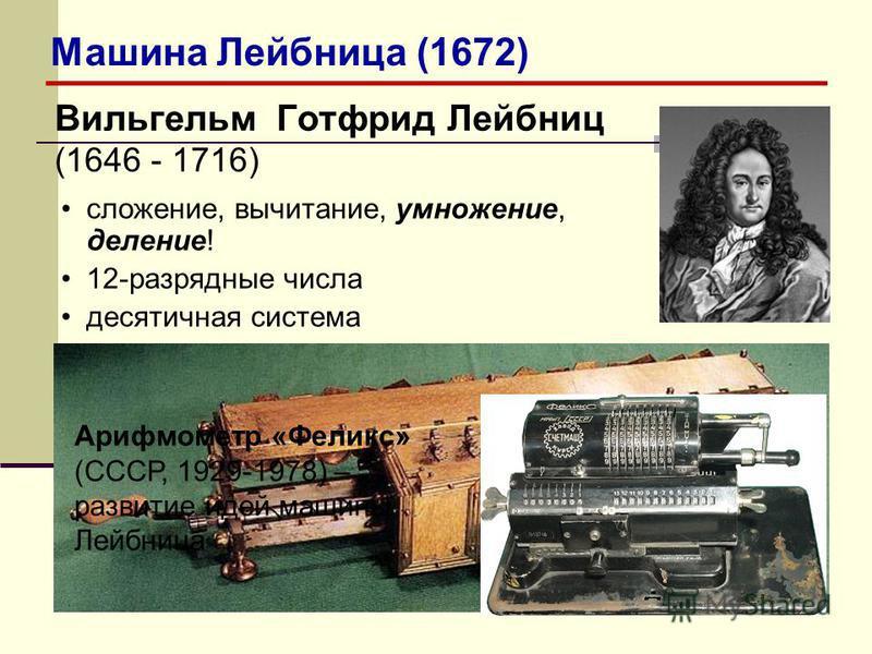 Вильгельм Готфрид Лейбниц (1646 - 1716) сложение, вычитание, умножение, деление! 12-разрядные числа десятичная система Арифмометр «Феликс» (СССР, 1929-1978) – развитие идей машины Лейбница Машина Лейбница (1672)