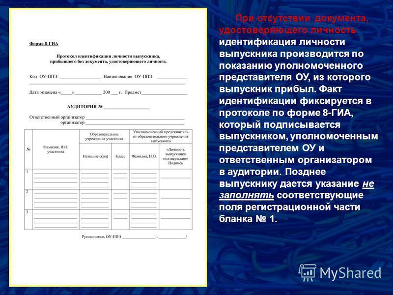 При отсутствии документа, удостоверяющего личность идентификация личности выпускника производится по показанию уполномоченного представителя ОУ, из которого выпускник прибыл. Факт идентификации фиксируется в протоколе по форме 8-ГИА, который подписыв