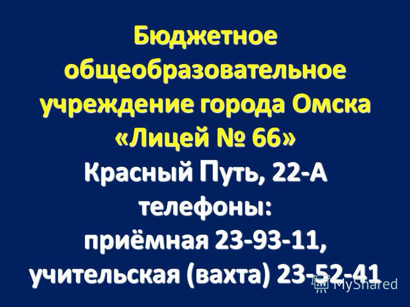 Бюджетное общеобразовательное учреждение города Омска «Лицей 66» Красный П уть, 22-А телефоны: приёмная 23-93-11, учительская (вахта) 23-52-41