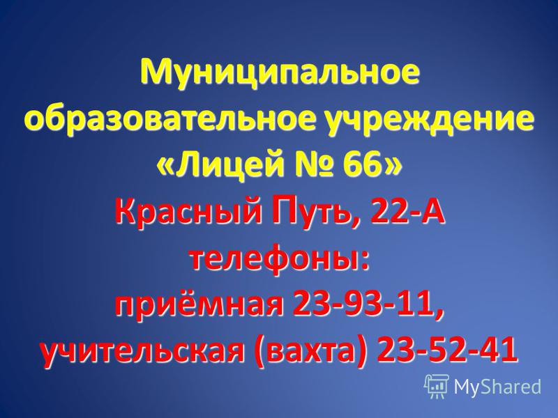 Муниципальное образовательное учреждение «Лицей 66» Красный П уть, 22-А телефоны: приёмная 23-93-11, учительская (вахта) 23-52-41