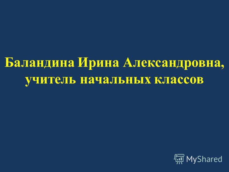Баландина Ирина Александровна, учитель начальных классов