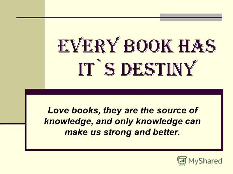 EVERY BOOK HAS IT`S DESTINY Love books, they are the source of knowledge, and only knowledge can make us strong and better.
