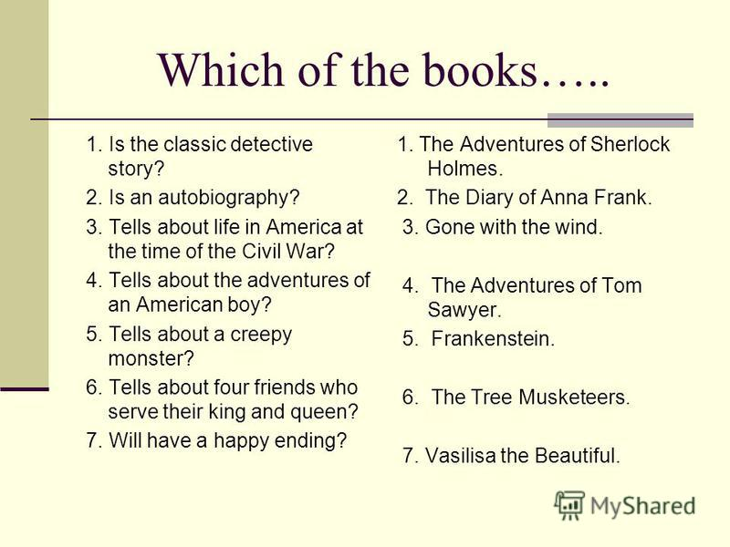 Which of the books….. 1. Is the classic detective story? 2. Is an autobiography? 3. Tells about life in America at the time of the Civil War? 4. Tells about the adventures of an American boy? 5. Tells about a creepy monster? 6. Tells about four frien