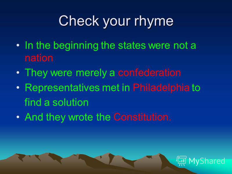Check your rhyme In the beginning the states were not a nation They were merely a confederation Representatives met in Philadelphia to find a solution And they wrote the Constitution.