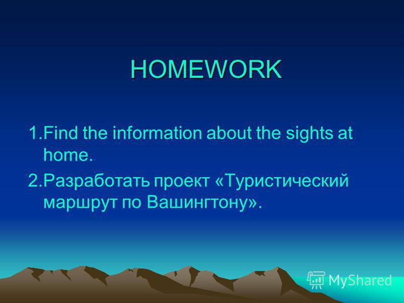 HOMEWORK 1.Find the information about the sights at home. 2.Разработать проект «Туристический маршрут по Вашингтону».