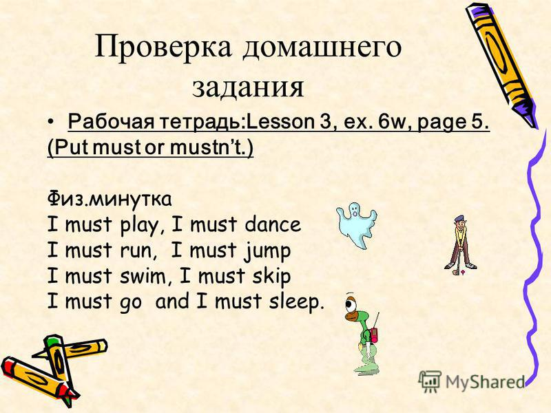 Речевая разминка 1. Must you listen the teacher? 2. Must you read the book? 3. Must you play computer games during the English lesson? 4. Must you draw now? 5. Must you look at the teacher? 6. Must you speak during the lesson?