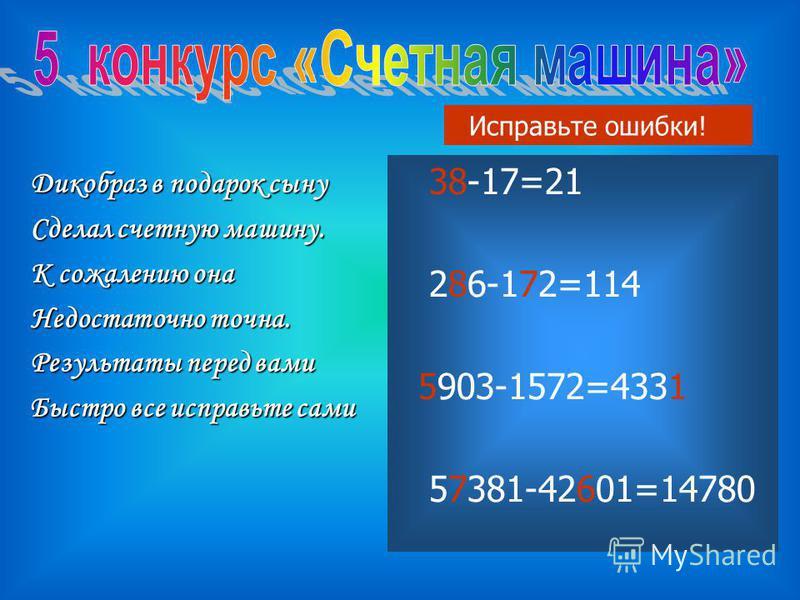 Дикобраз в подарок сыну Сделал счетную машину. К сожалению она Недостаточно точна. Результаты перед вами Быстро все исправьте сами 83-17=21 276-182=114 1903-1572=4335 56381-42701=14780 Исправьте ошибки! 38-17=21 286-172=114 5903-1572=4331 57381-42601