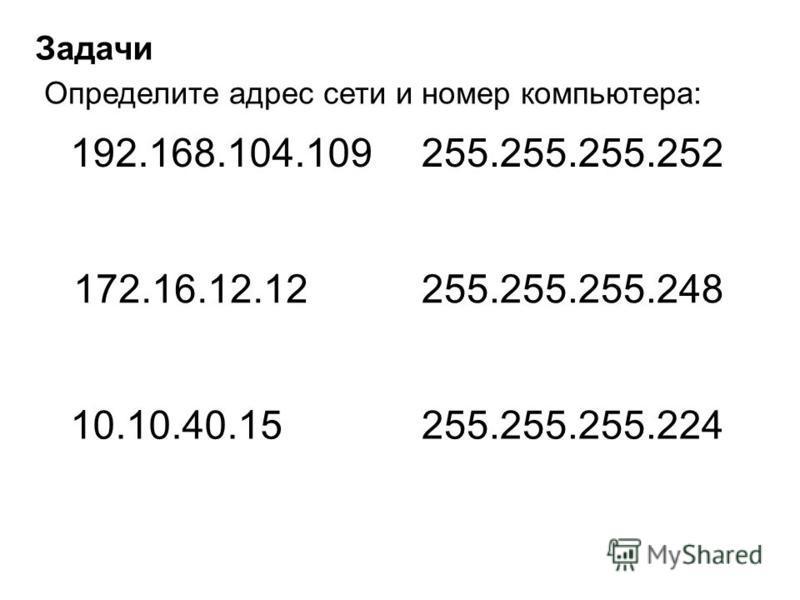 Задачи Определите адрес сети и номер компьютера: 192.168.104.109255.255.255.252 172.16.12.12255.255.255.248 10.10.40.15255.255.255.224