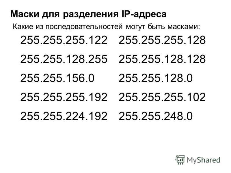 Маски для разделения IP-адреса Какие из последовательностей могут быть масками: 255.255.255.122 255.255.128.255 255.255.156.0 255.255.255.192 255.255.224.192 255.255.255.128 255.255.128.128 255.255.128.0 255.255.255.102 255.255.248.0