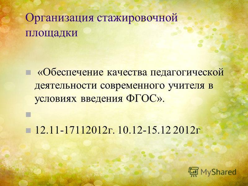 Организация стажировочной площадки n «Обеспечение качества педагогической деятельности современного учителя в условиях введения ФГОС». n n 12.11-17112012 г. 10.12-15.12 2012 г