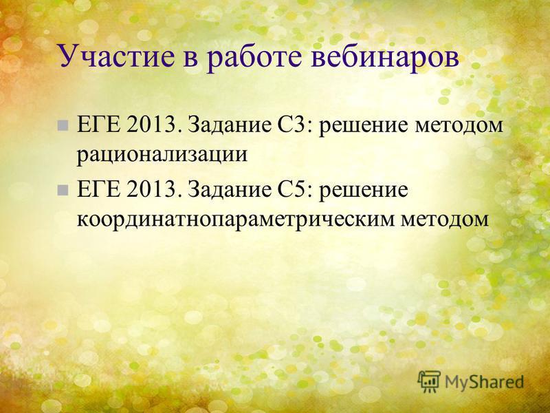 Участие в работе вебинаров n ЕГЕ 2013. Задание С3: решение методом рационализации n ЕГЕ 2013. Задание С5: решение координатно параметрическим методом