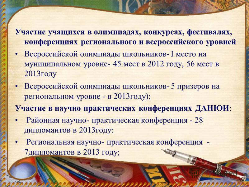 Участие учащихся в олимпиадах, конкурсах, фестивалях, конференциях регионального и всероссийского уровней Всероссийской олимпиады школьников- I место на муниципальном уровне- 45 мест в 2012 году, 56 мест в 2013 году Всероссийской олимпиады школьников