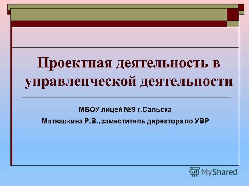 Проектная деятельность в управленческой деятельности МБОУ лицей 9 г.Сальска Матюшкина Р.В., заместитель директора по УВР