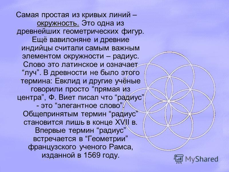 окружность. Самая простая из кривых линий – окружность. Это одна из древнейших геометрических фигур. Ещё вавилоняне и древние индийцы считали самым важным элементом окружности – радиус. Слово это латинское и означает луч. В древности не было этого те