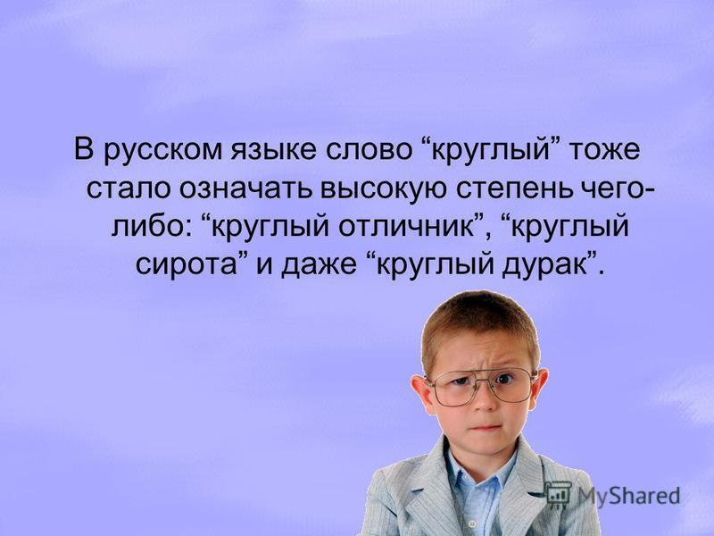 В русском языке слово круглый тоже стало означать высокую степень чего- либо: круглый отличник, круглый сирота и даже круглый дурак.