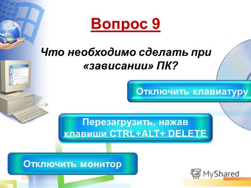 Вопрос 9 Что необходимо сделать при «зависании» ПК? Перезагрузить, нажав клавиши CTRL+ALT+ DELETE Перезагрузить, нажав клавиши CTRL+ALT+ DELETE Отключить монитор Отключить клавиатуру