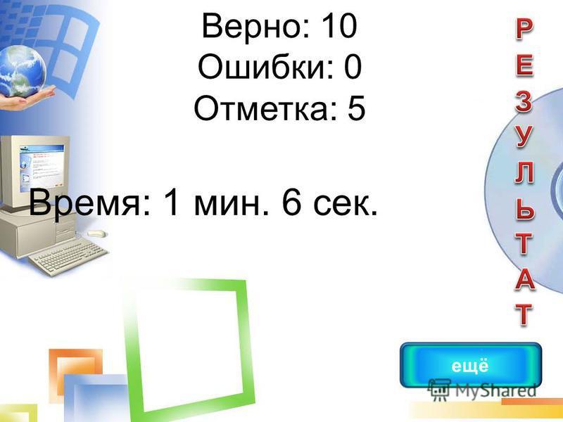 Верно: 10 Ошибки: 0 Отметка: 5 Время: 1 мин. 6 сек. ещё