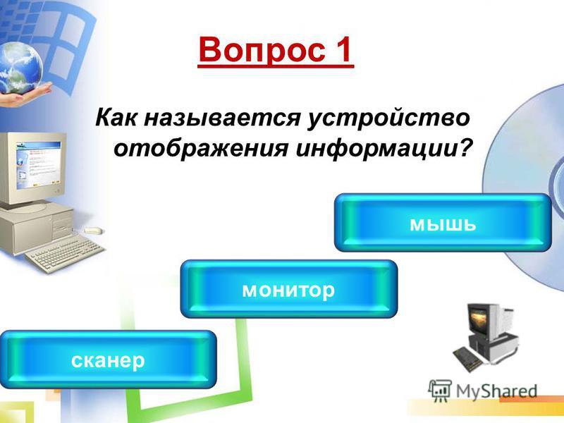 Вопрос 1 Как называется устройство отображения информации? монитор сканер мышь