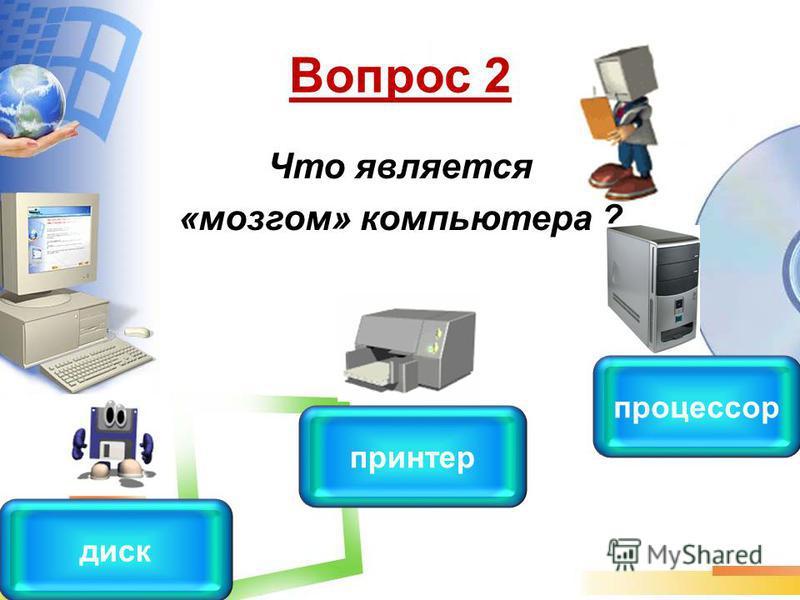 Вопрос 2 Что является «мозгом» компьютера ? процессор принтер диск