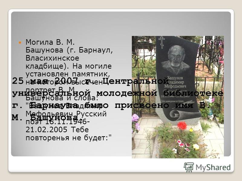 Могила В. М. Башунова (г. Барнаул, Власихинское кладбище). На могиле установлен памятник, на котором высечен портрет В. М. Башунова и слова: