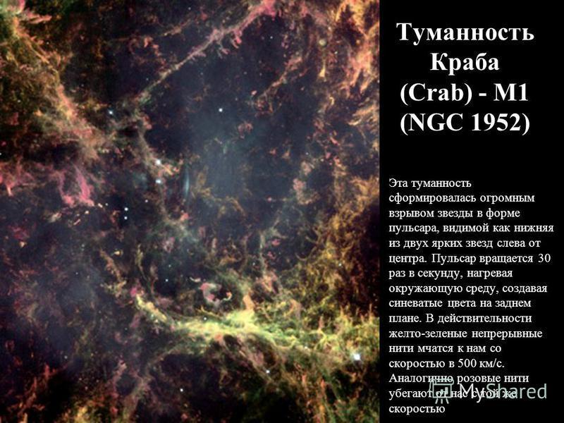 Туманность Краба (Crab) - M1 (NGC 1952) Эта туманность сформировалась огромным взрывом звезды в форме пульсара, видимой как нижняя из двух ярких звезд слева от центра. Пульсар вращается 30 раз в секунду, нагревая окружающую среду, создавая синеватые