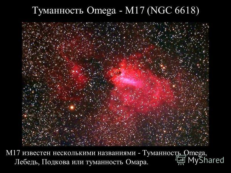 Туманность Omega - M17 (NGC 6618) M17 известен несколькими названиями - Туманность Omega, Лебедь, Подкова или туманность Омара.