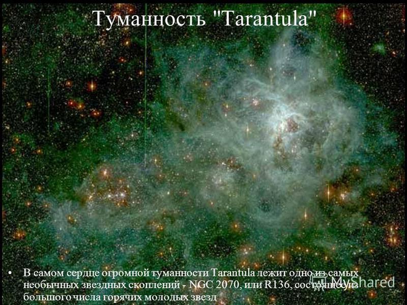 Туманность Tarantula В самом сердце огромной туманности Tarantula лежит одно из самых необычных звездных скоплений - NGC 2070, или R136, состоящее из большого числа горячих молодых звезд