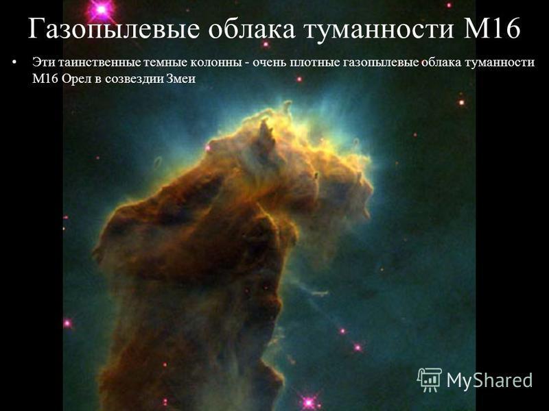 Газопылевые облака туманности M16 Эти таинственные темные колонны - очень плотные газопылевые облака туманности M16 Орел в созвездии Змеи