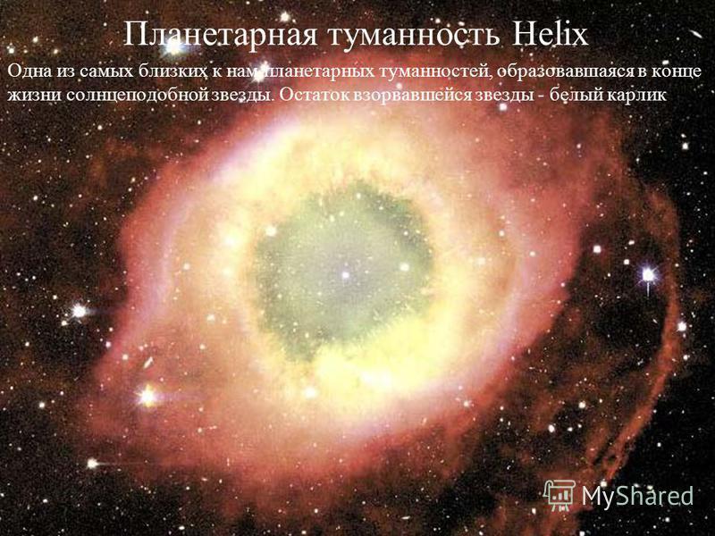 Планетарная туманность Helix Одна из самых близких к нам планетарных туманностей, образовавшаяся в конце жизни солнцеподобной звезды. Остаток взорвавшейся звезды - белый карлик