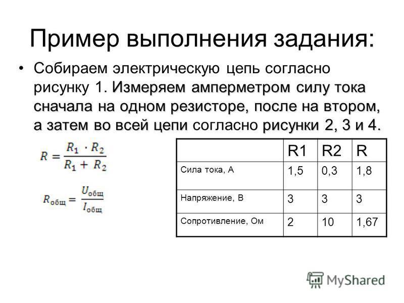 Пример выполнения задания: Измеряем амперметром силу тока сначала на одном резисторе, после на втором, а затем во всей цепи рисунки 2, 3 и 4. Собираем электрическую цепь согласно рисунку 1. Измеряем амперметром силу тока сначала на одном резисторе, п