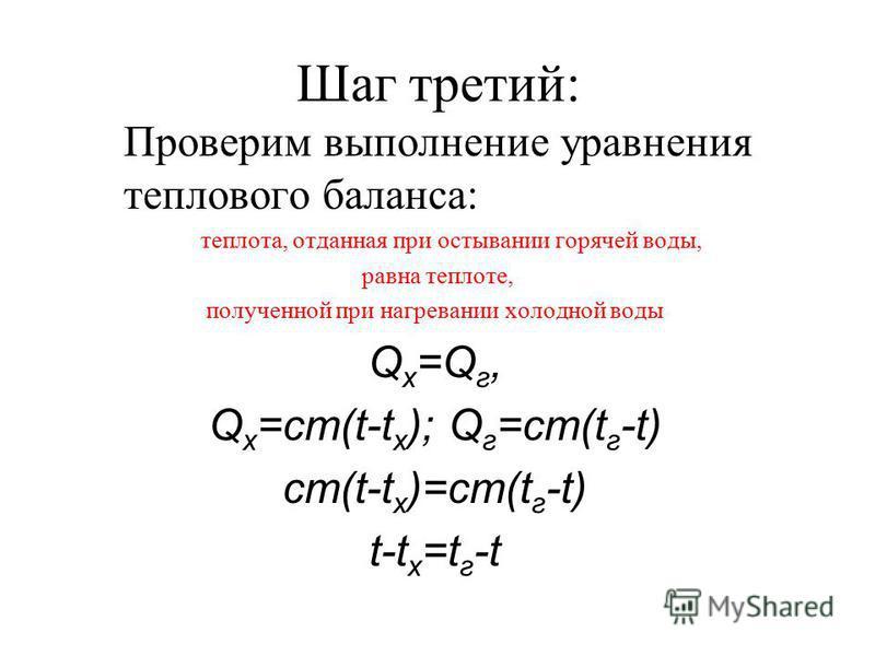 Шаг третий: Проверим выполнение уравнения теплового баланса: теплота, отданная при остывании горячей воды, равна теплоте, полученной при нагревании холодной воды Q x =Q г, Q x =cm(t-t x ); Q г =cm(t г -t) cm(t-t x )=cm(t г -t) t-t x =t г -t
