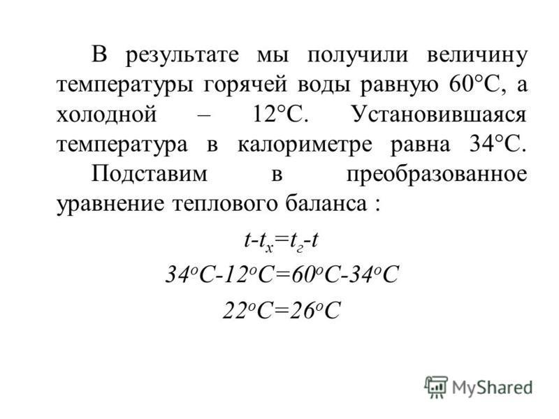 В результате мы получили величину температуры горячей воды равную 60°C, а холодной – 12°C. Установившаяся температура в калориметре равна 34°C. Подставим в преобразованное уравнение теплового баланса : t-t x =t г -t 34 o C-12 o C=60 o C-34 o C 22 o C