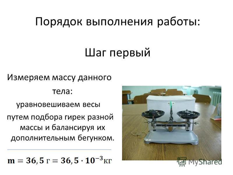 Порядок выполнения работы: Шаг первый Измеряем массу данного тела: уравновешиваем весы путем подбора гирек разной массы и балансируя их дополнительным бегунком.