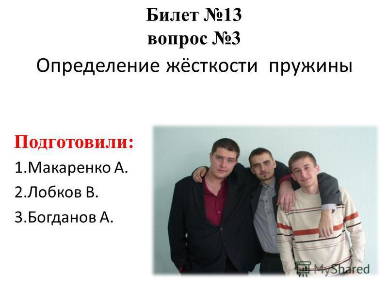 Определение жёсткости пружины 1. Макаренко А. 2. Лобков В. 3. Богданов А. Билет 13 вопрос 3 Подготовили: