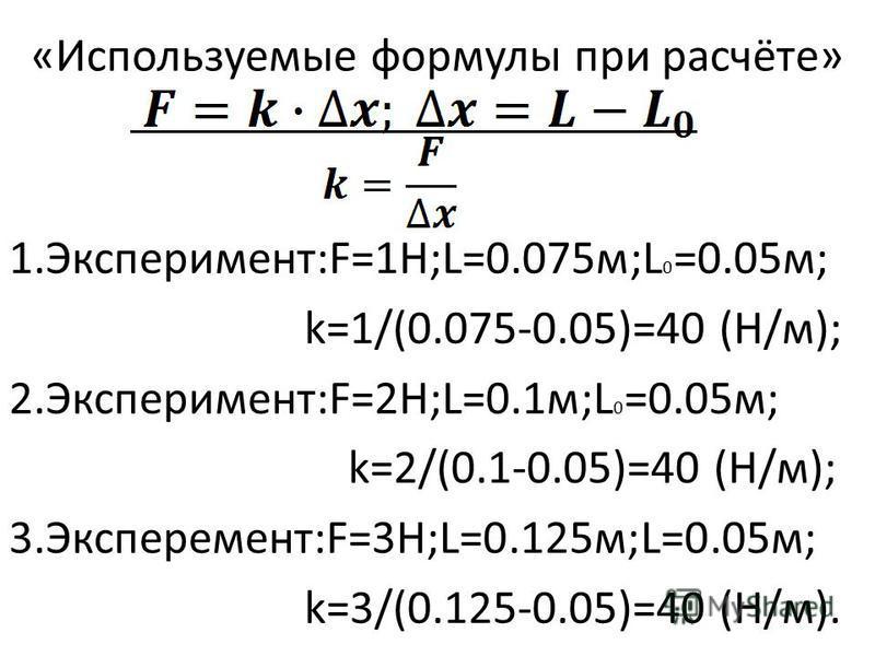 1.Эксперимент:F=1Н;L=0.075 м;L 0 =0.05 м; k=1/(0.075-0.05)=40 (Н/м); 2.Эксперимент:F=2Н;L=0.1 м;L 0 =0.05 м; k=2/(0.1-0.05)=40 (Н/м); 3.Эксперемент:F=3Н;L=0.125 м;L=0.05 м; k=3/(0.125-0.05)=40 (Н/м). «Используемые формулы при расчёте»
