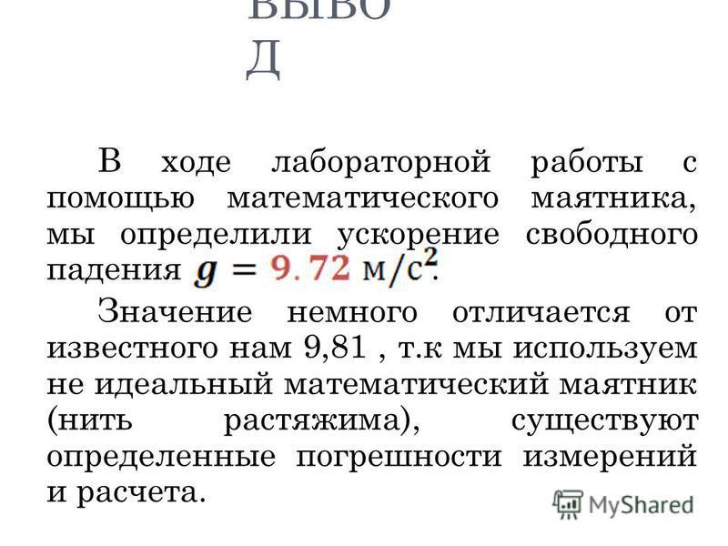 ВЫВО Д В ходе лабораторной работы с помощью математического маятника, мы определили ускорение свободного падения. Значение немного отличается от известного нам 9,81, т.к мы используем не идеальный математический маятник (нить растяжима), существуют о