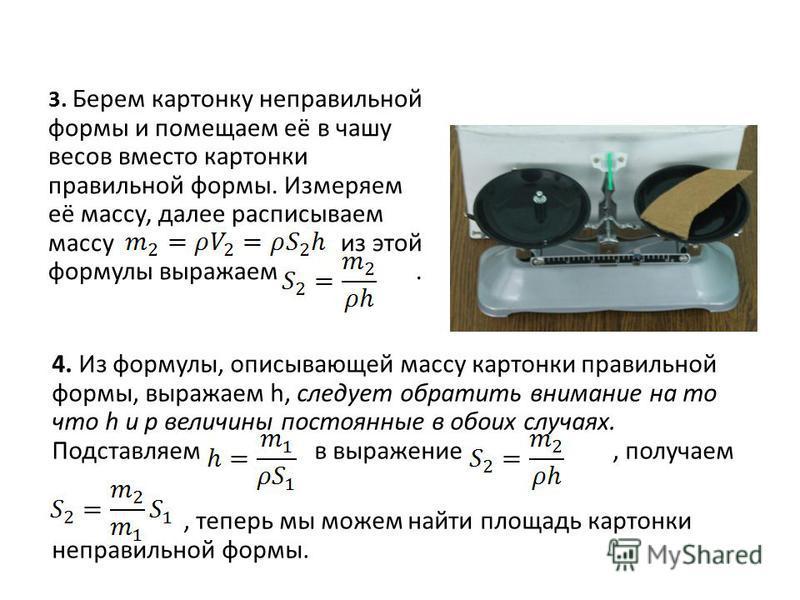 3. Берем картонку неправильной формы и помещаем её в чашу весов вместо картонки правильной формы. Измеряем её массу, далее расписываем массу из этой формулы выражаем. 4. Из формулы, описывающей массу картонки правильной формы, выражаем h, следует обр