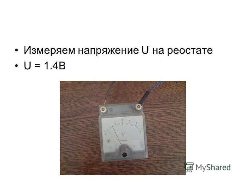 Измеряем напряжение U на реостате U = 1.4B