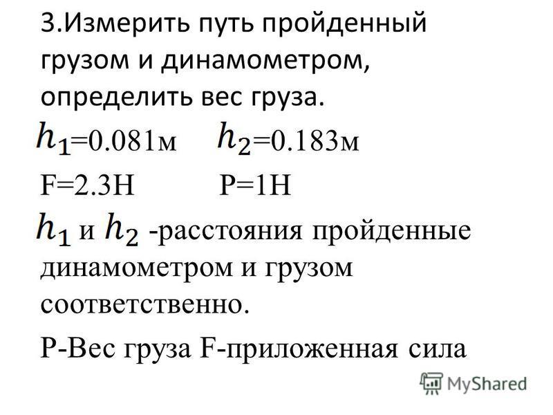 3. Измерить путь пройденный грузом и динамометром, определить вес груза. =0.081 м =0.183 м F=2.3H P=1H и -расстояния пройденные динамометром и грузом соответственно. P-Вес груза F-приложенная сила