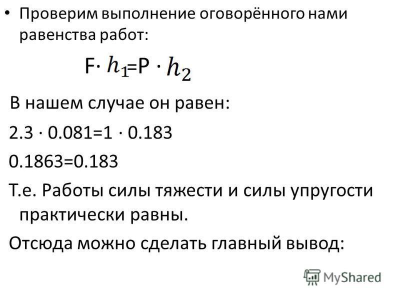 Проверим выполнение оговорённого нами равенства работ: F· = P · В нашем случае он равен: 2.3 · 0.081=1 · 0.183 0.1863=0.183 Т.е. Работы силы тяжести и силы упругости практически равны. Отсюда можно сделать главный вывод:
