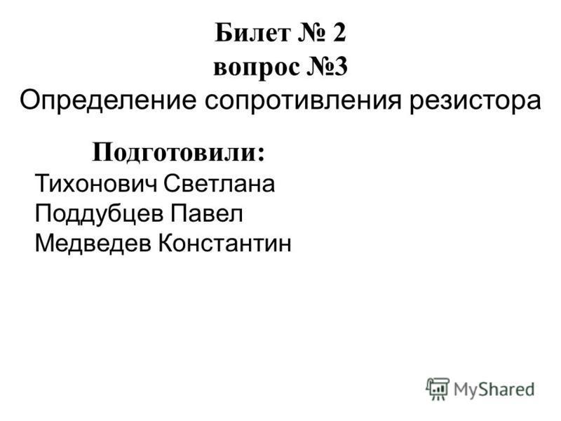 Билет 2 вопрос 3 Определение сопротивления резистора Подготовили: Тихонович Светлана Поддубцев Павел Медведев Константин
